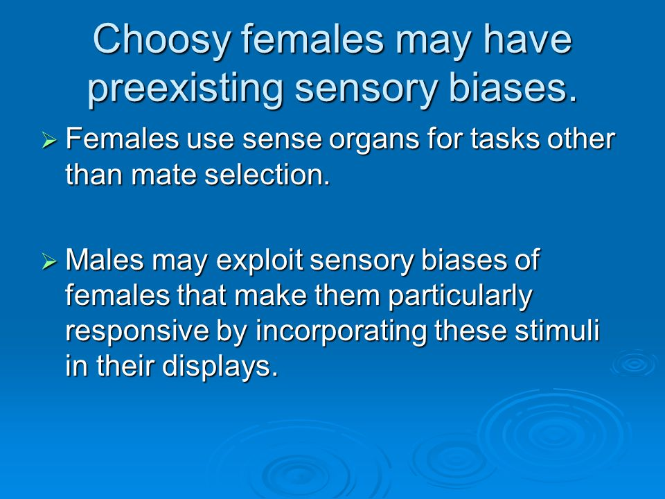 Choosy females may have preexisting sensory biases.  Females use sense organs for tasks other than mate selection.  Males may exploit sensory biases