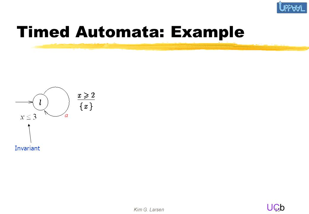 UCb Kim G. Larsen 15 Timed Automata: Example a Invariant