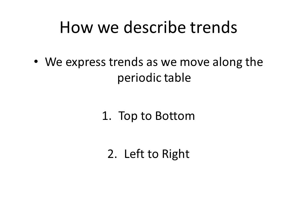 How we describe trends We express trends as we move along the periodic table 1.Top to Bottom 2.Left to Right