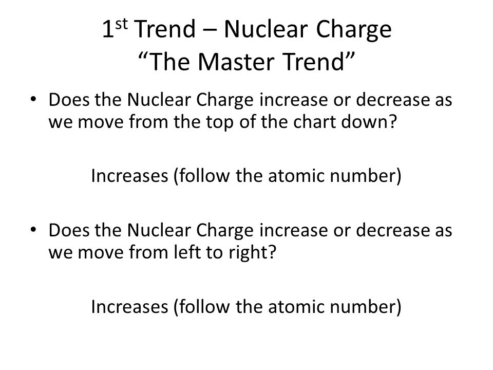 1 st Trend – Nuclear Charge The Master Trend Does the Nuclear Charge increase or decrease as we move from the top of the chart down.