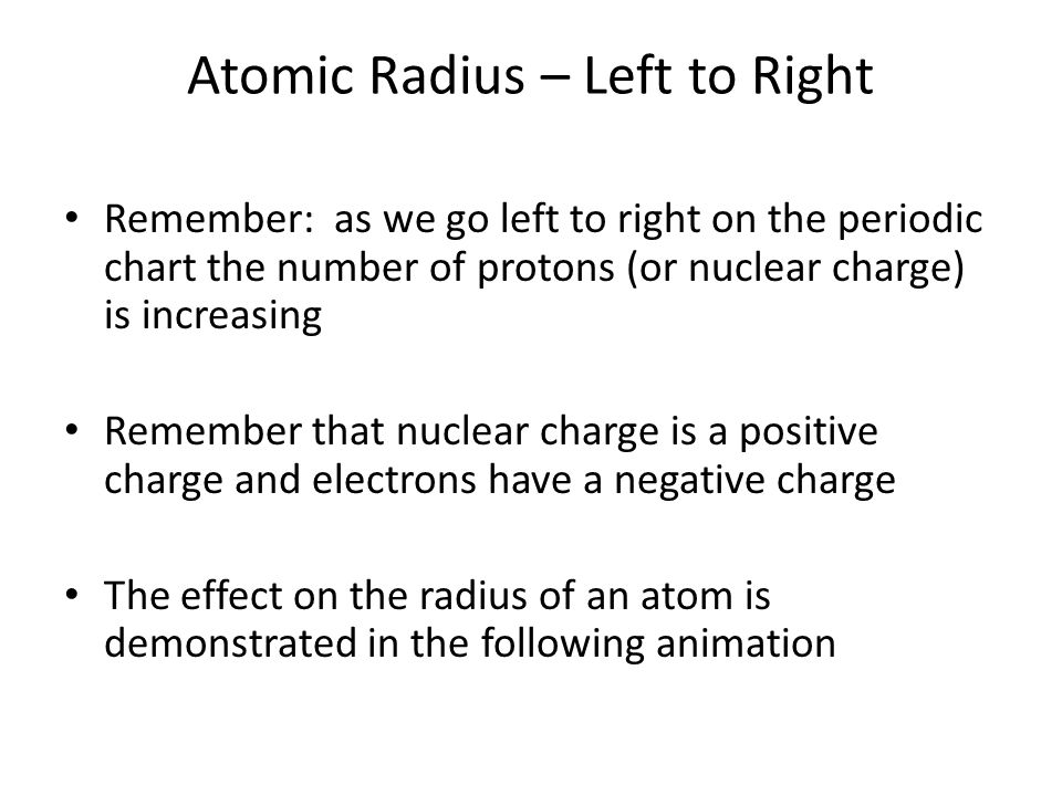 Atomic Radius – Left to Right Remember: as we go left to right on the periodic chart the number of protons (or nuclear charge) is increasing Remember that nuclear charge is a positive charge and electrons have a negative charge The effect on the radius of an atom is demonstrated in the following animation