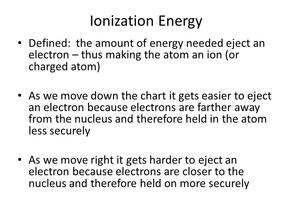 Ionization Energy Defined: the amount of energy needed eject an electron – thus making the atom an ion (or charged atom) As we move down the chart it gets easier to eject an electron because electrons are farther away from the nucleus and therefore held in the atom less securely As we move right it gets harder to eject an electron because electrons are closer to the nucleus and therefore held on more securely