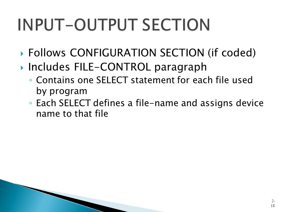  Follows CONFIGURATION SECTION (if coded)  Includes FILE-CONTROL paragraph ◦ Contains one SELECT statement for each file used by program ◦ Each SELECT defines a file-name and assigns device name to that file 2- 18