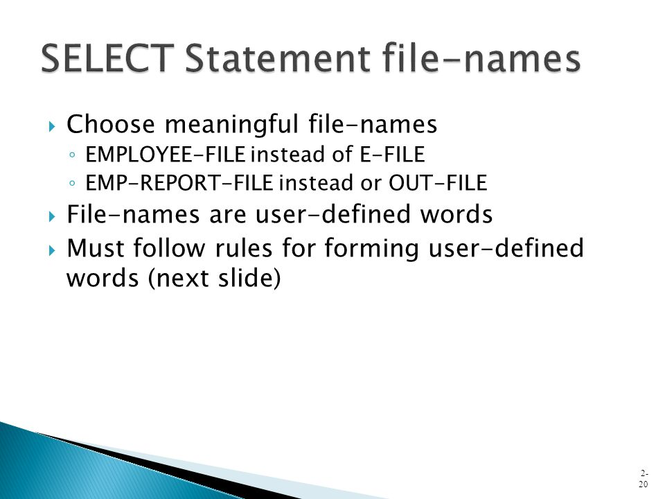  Choose meaningful file-names ◦ EMPLOYEE-FILE instead of E-FILE ◦ EMP-REPORT-FILE instead or OUT-FILE  File-names are user-defined words  Must follow rules for forming user-defined words (next slide) 2- 20