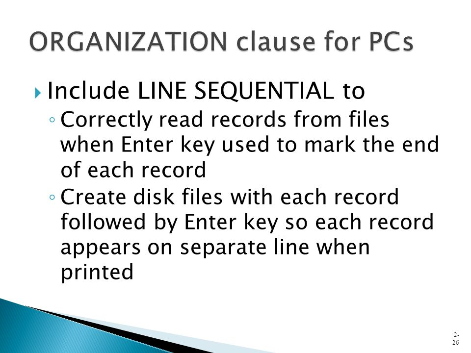  Include LINE SEQUENTIAL to ◦ Correctly read records from files when Enter key used to mark the end of each record ◦ Create disk files with each reco