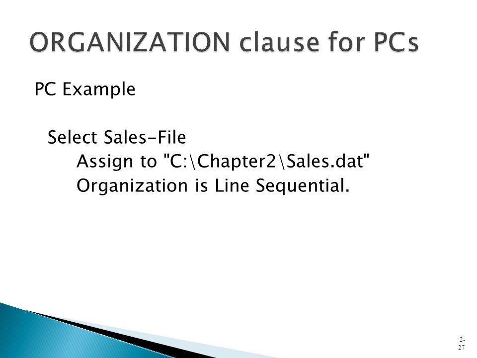 PC Example Select Sales-File Assign to C:\Chapter2\Sales.dat Organization is Line Sequential.