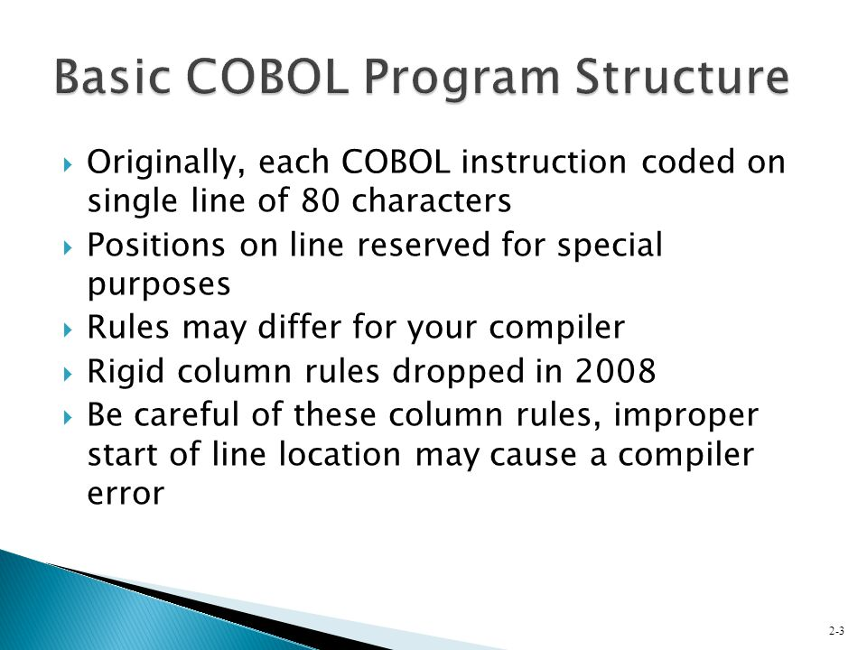  Originally, each COBOL instruction coded on single line of 80 characters  Positions on line reserved for special purposes  Rules may differ for yo