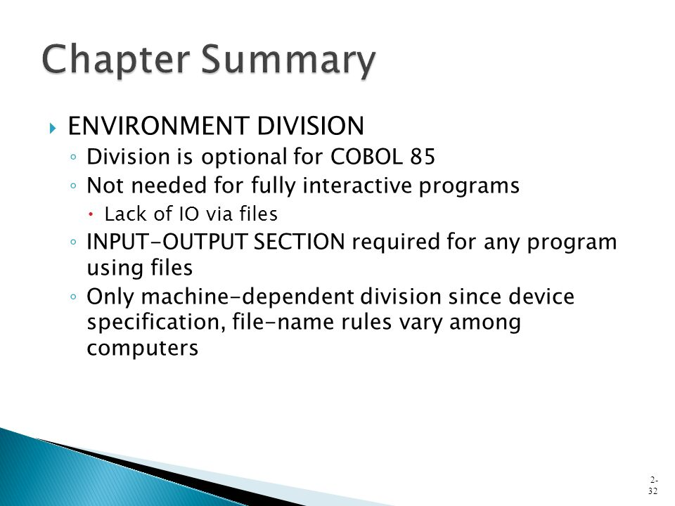  ENVIRONMENT DIVISION ◦ Division is optional for COBOL 85 ◦ Not needed for fully interactive programs  Lack of IO via files ◦ INPUT-OUTPUT SECTION r