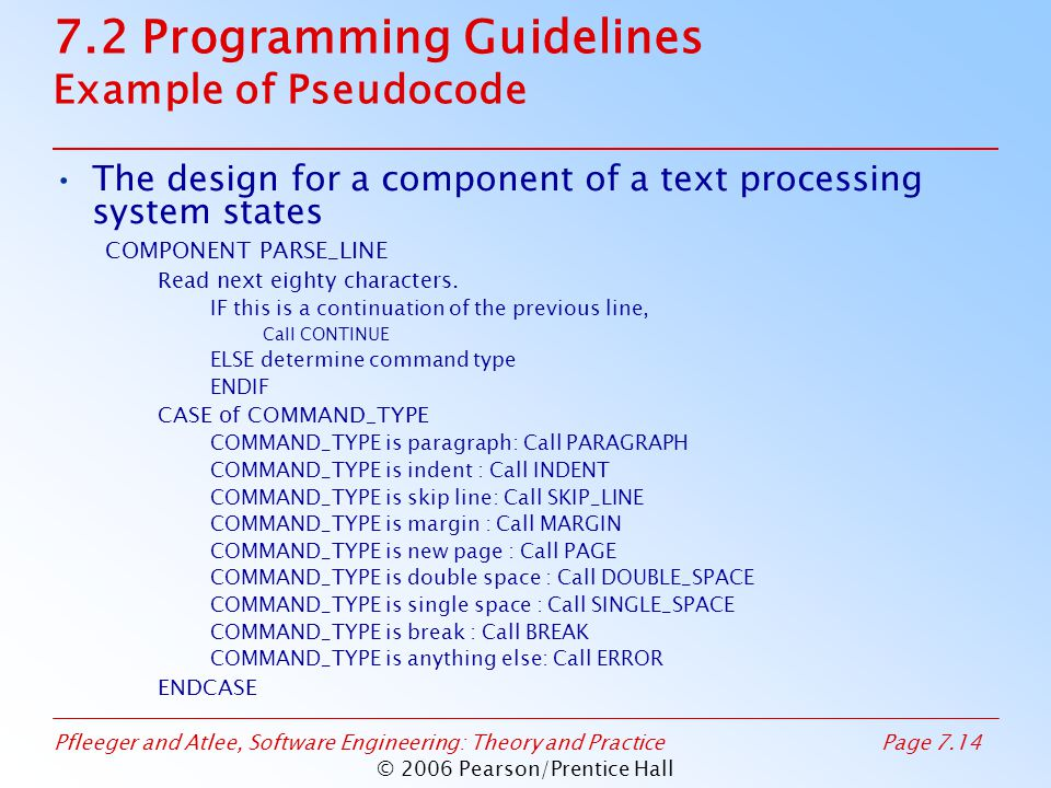 Pfleeger and Atlee, Software Engineering: Theory and PracticePage 7.14 © 2006 Pearson/Prentice Hall 7.2 Programming Guidelines Example of Pseudocode The design for a component of a text processing system states COMPONENT PARSE_LINE Read next eighty characters.