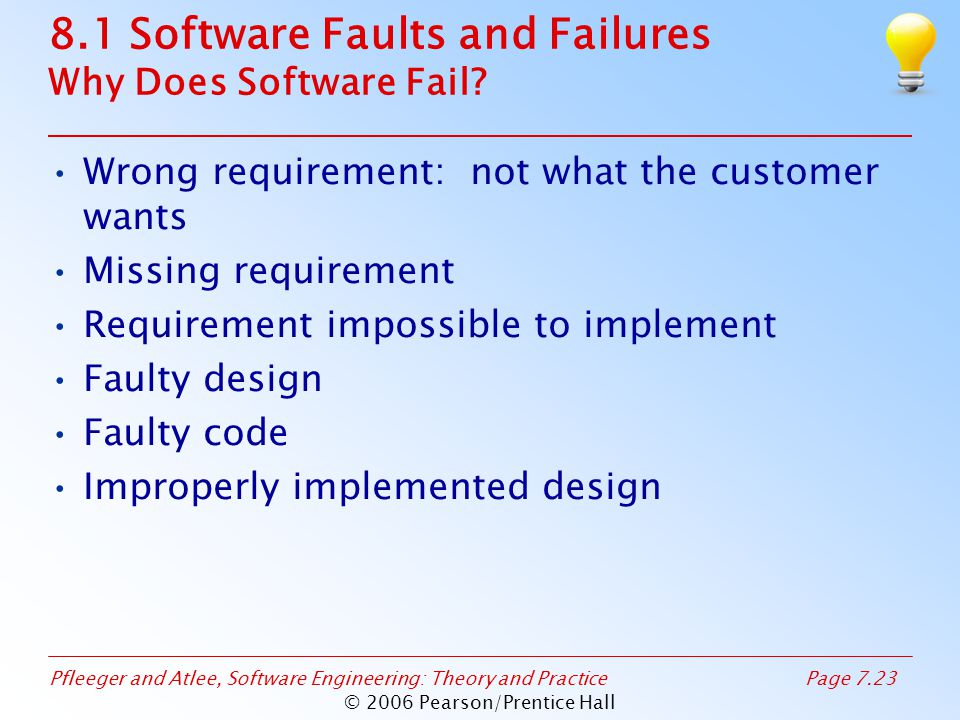 Pfleeger and Atlee, Software Engineering: Theory and PracticePage 7.23 © 2006 Pearson/Prentice Hall 8.1 Software Faults and Failures Why Does Software Fail.