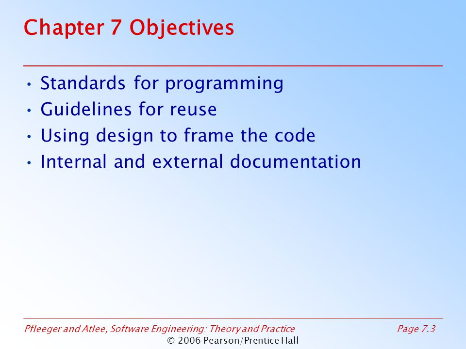 Pfleeger and Atlee, Software Engineering: Theory and PracticePage 7.3 © 2006 Pearson/Prentice Hall Chapter 7 Objectives Standards for programming Guidelines for reuse Using design to frame the code Internal and external documentation