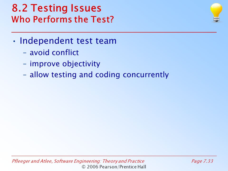Pfleeger and Atlee, Software Engineering: Theory and PracticePage 7.33 © 2006 Pearson/Prentice Hall 8.2 Testing Issues Who Performs the Test.