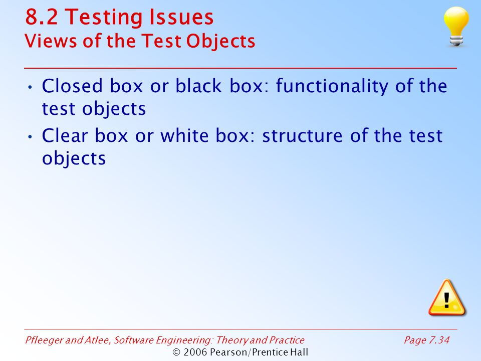 Pfleeger and Atlee, Software Engineering: Theory and PracticePage 7.34 © 2006 Pearson/Prentice Hall 8.2 Testing Issues Views of the Test Objects Closed box or black box: functionality of the test objects Clear box or white box: structure of the test objects