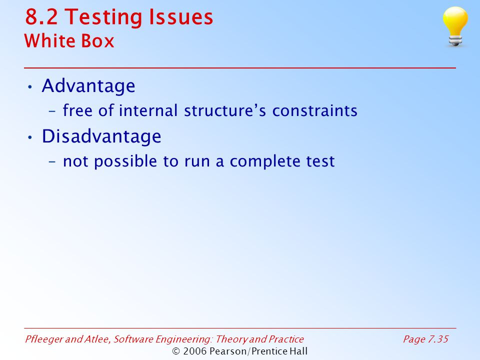 Pfleeger and Atlee, Software Engineering: Theory and PracticePage 7.35 © 2006 Pearson/Prentice Hall 8.2 Testing Issues White Box Advantage –free of internal structure's constraints Disadvantage –not possible to run a complete test
