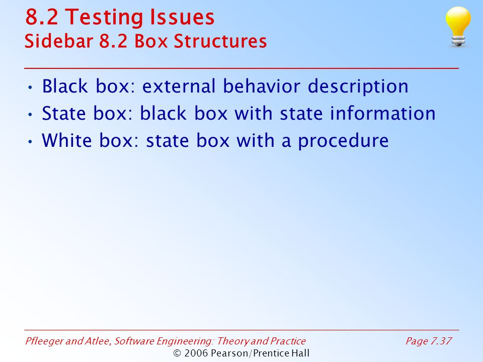 Pfleeger and Atlee, Software Engineering: Theory and PracticePage 7.37 © 2006 Pearson/Prentice Hall 8.2 Testing Issues Sidebar 8.2 Box Structures Black box: external behavior description State box: black box with state information White box: state box with a procedure