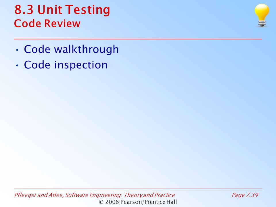 Pfleeger and Atlee, Software Engineering: Theory and PracticePage 7.39 © 2006 Pearson/Prentice Hall 8.3 Unit Testing Code Review Code walkthrough Code inspection