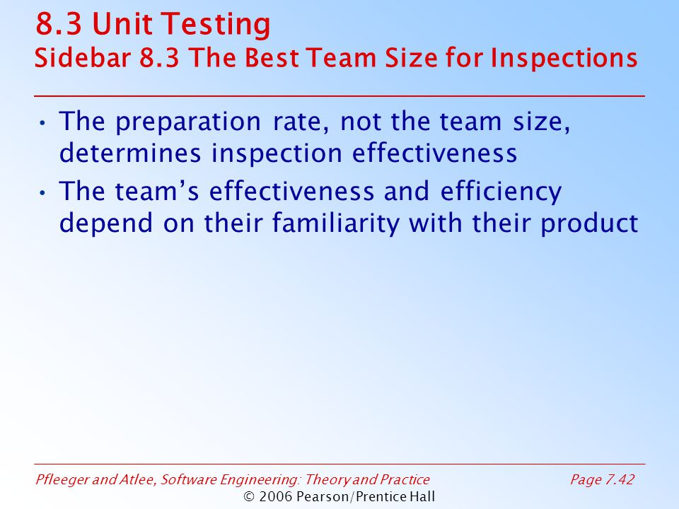 Pfleeger and Atlee, Software Engineering: Theory and PracticePage 7.42 © 2006 Pearson/Prentice Hall 8.3 Unit Testing Sidebar 8.3 The Best Team Size for Inspections The preparation rate, not the team size, determines inspection effectiveness The team's effectiveness and efficiency depend on their familiarity with their product