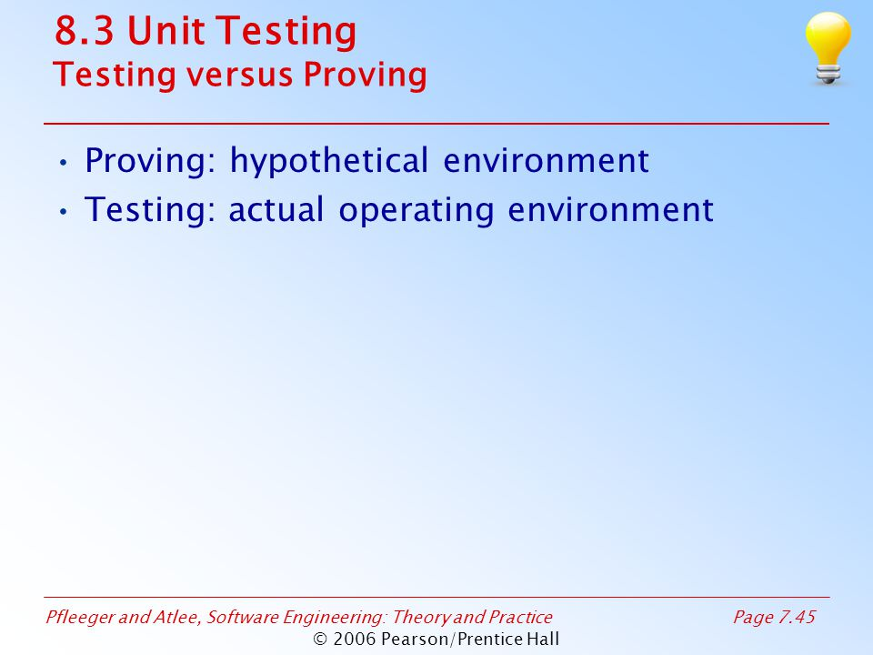 Pfleeger and Atlee, Software Engineering: Theory and PracticePage 7.45 © 2006 Pearson/Prentice Hall 8.3 Unit Testing Testing versus Proving Proving: hypothetical environment Testing: actual operating environment