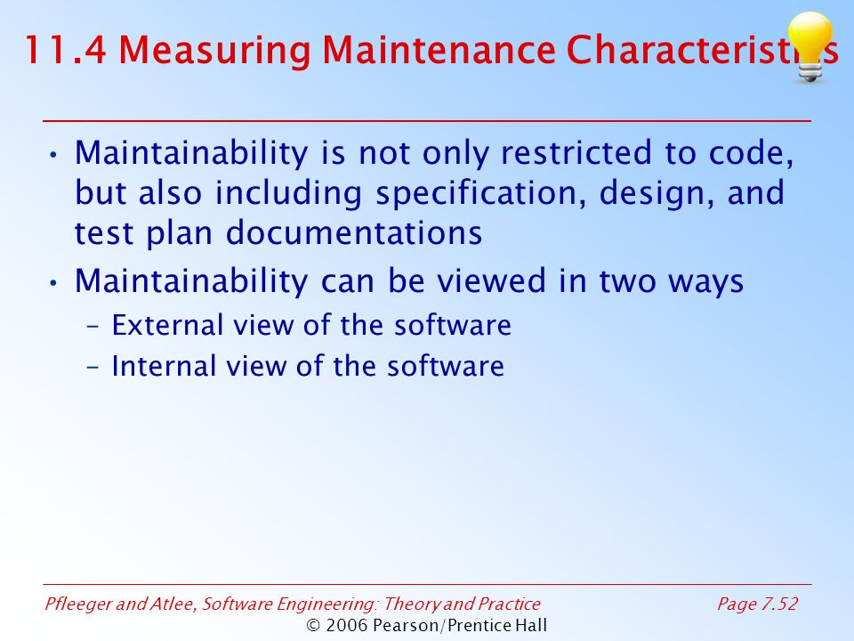 Pfleeger and Atlee, Software Engineering: Theory and PracticePage 7.52 © 2006 Pearson/Prentice Hall 11.4 Measuring Maintenance Characteristics Maintainability is not only restricted to code, but also including specification, design, and test plan documentations Maintainability can be viewed in two ways –External view of the software –Internal view of the software