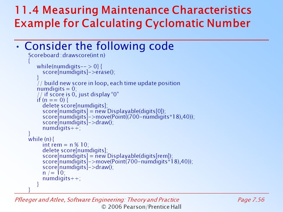 Pfleeger and Atlee, Software Engineering: Theory and PracticePage 7.56 © 2006 Pearson/Prentice Hall 11.4 Measuring Maintenance Characteristics Example for Calculating Cyclomatic Number Consider the following code Scoreboard::drawscore(int n) { while(numdigits-- > 0} { score[numdigits]->erase(); } // build new score in loop, each time update position numdigits = 0; // if score is 0, just display 0 if (n == 0) { delete score[numdigits]; score[numdigits] = new Displayable(digits[0]); score[numdigits]->move(Point((700-numdigits*18),40)); score[numdigits]->draw(); numdigits++; } while (n) { int rem = n % 10; delete score[numdigits]; score[numdigits] = new Displayable(digits[rem]); score[numdigits]->move(Point(700-numdigits*18),40)); score[numdigits]->draw(); n /= 10; numdigits++; }