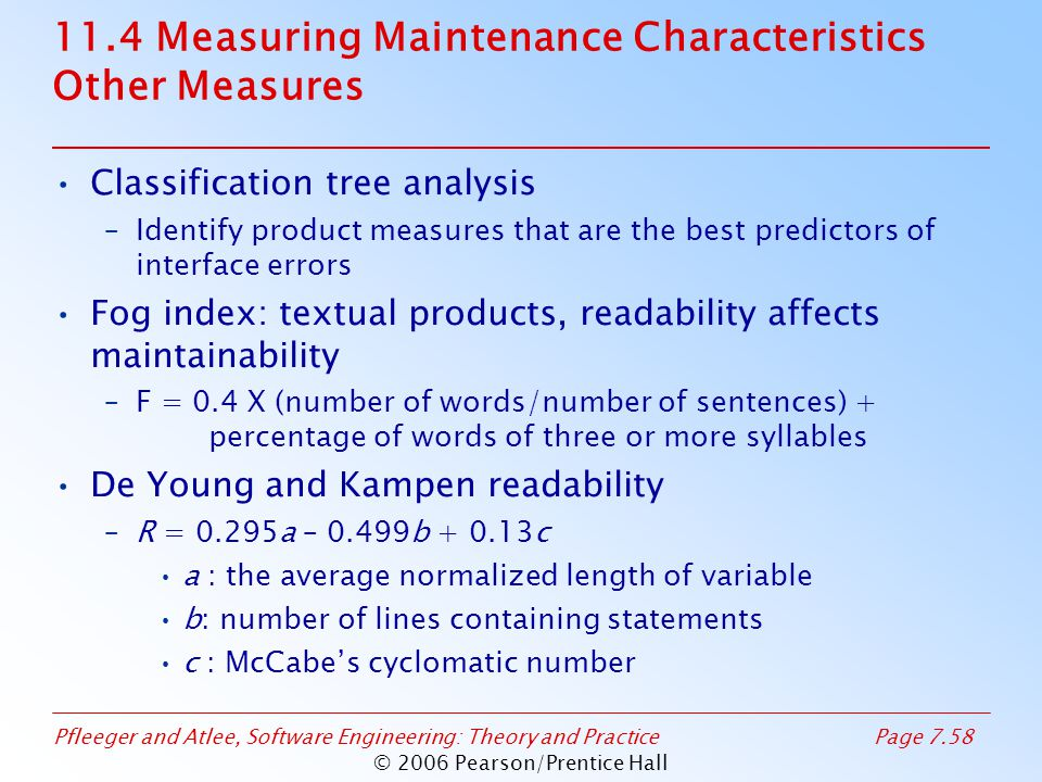 Pfleeger and Atlee, Software Engineering: Theory and PracticePage 7.58 © 2006 Pearson/Prentice Hall 11.4 Measuring Maintenance Characteristics Other Measures Classification tree analysis –Identify product measures that are the best predictors of interface errors Fog index: textual products, readability affects maintainability –F = 0.4 X (number of words/number of sentences) + percentage of words of three or more syllables De Young and Kampen readability –R = 0.295a – 0.499b + 0.13c a : the average normalized length of variable b: number of lines containing statements c : McCabe's cyclomatic number