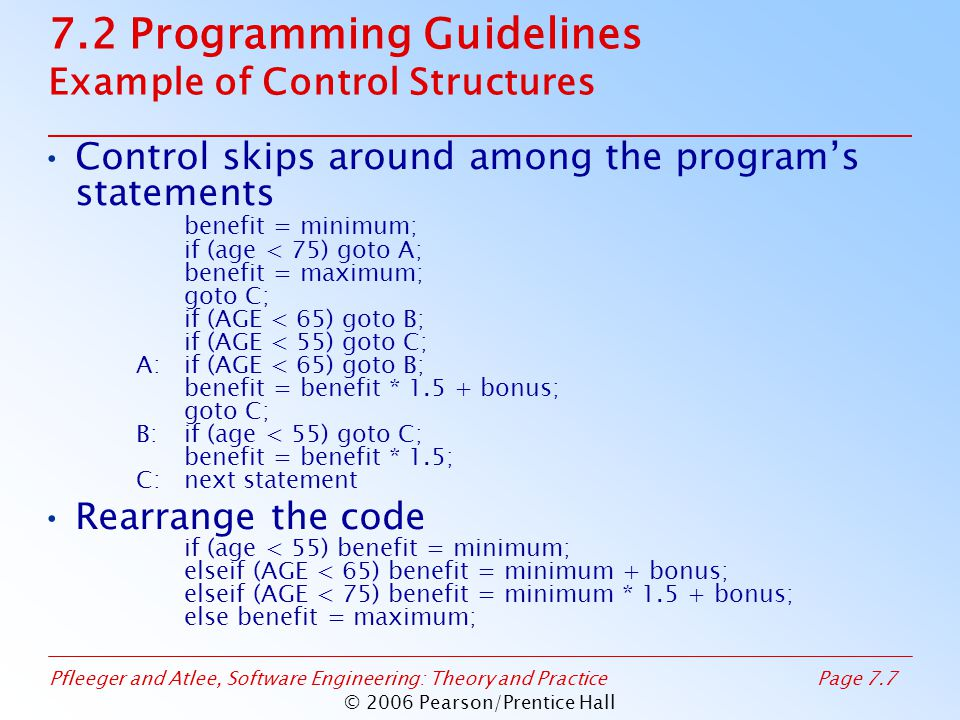 Pfleeger and Atlee, Software Engineering: Theory and PracticePage 7.7 © 2006 Pearson/Prentice Hall 7.2 Programming Guidelines Example of Control Structures Control skips around among the program's statements benefit = minimum; if (age < 75) goto A; benefit = maximum; goto C; if (AGE < 65) goto B; if (AGE < 55) goto C; A:if (AGE < 65) goto B; benefit = benefit * 1.5 + bonus; goto C; B:if (age < 55) goto C; benefit = benefit * 1.5; C:next statement Rearrange the code if (age < 55) benefit = minimum; elseif (AGE < 65) benefit = minimum + bonus; elseif (AGE < 75) benefit = minimum * 1.5 + bonus; else benefit = maximum;