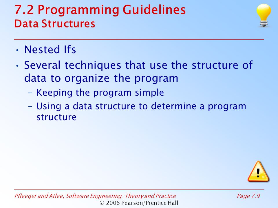 Pfleeger and Atlee, Software Engineering: Theory and PracticePage 7.9 © 2006 Pearson/Prentice Hall 7.2 Programming Guidelines Data Structures Nested Ifs Several techniques that use the structure of data to organize the program –Keeping the program simple –Using a data structure to determine a program structure