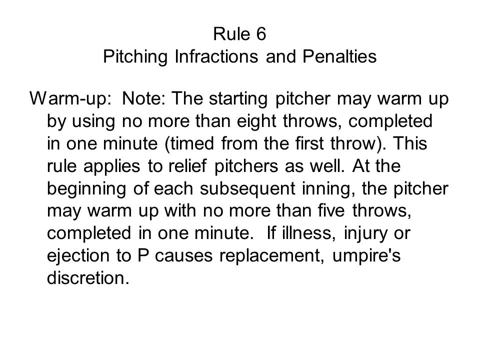 Rule 6 Pitching Infractions and Penalties Warm-up: Note: The starting pitcher may warm up by using no more than eight throws, completed in one minute (timed from the first throw).