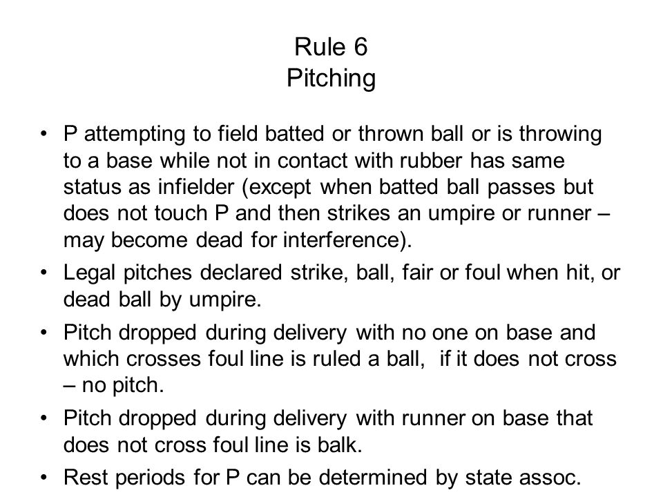 Rule 6 Pitching P attempting to field batted or thrown ball or is throwing to a base while not in contact with rubber has same status as infielder (except when batted ball passes but does not touch P and then strikes an umpire or runner – may become dead for interference).