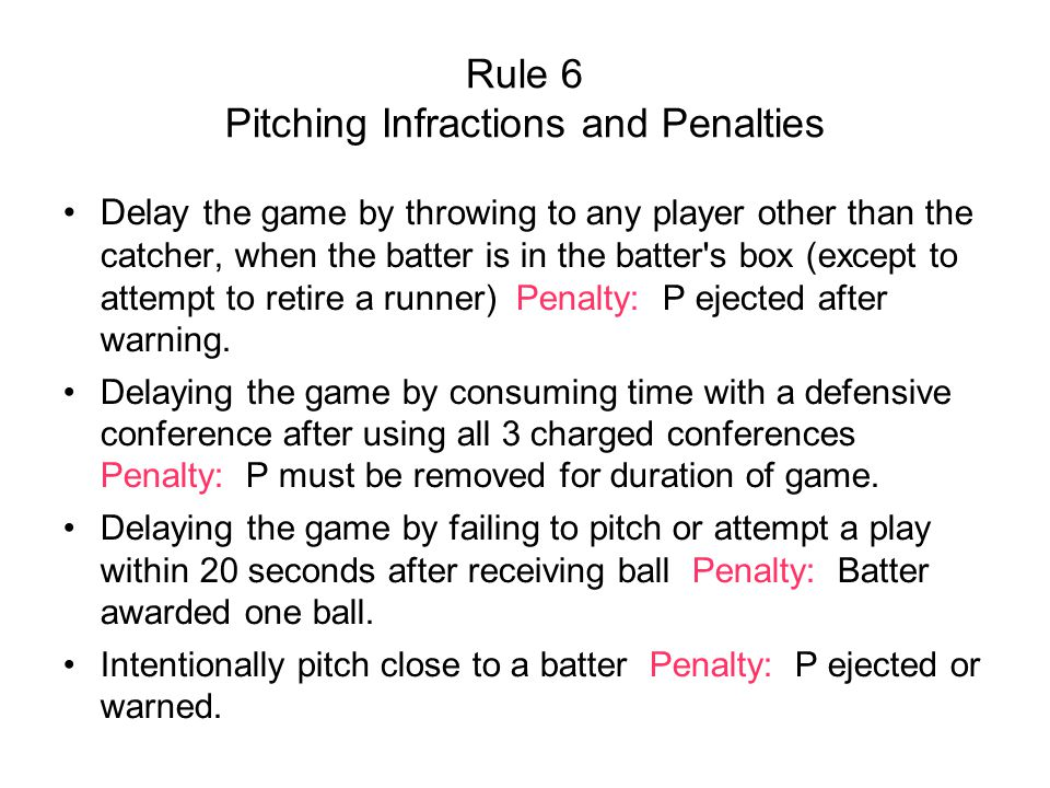 Rule 6 Pitching Infractions and Penalties Delay the game by throwing to any player other than the catcher, when the batter is in the batter s box (except to attempt to retire a runner) Penalty: P ejected after warning.