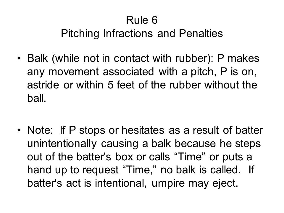 Rule 6 Pitching Infractions and Penalties Balk (while not in contact with rubber): P makes any movement associated with a pitch, P is on, astride or within 5 feet of the rubber without the ball.
