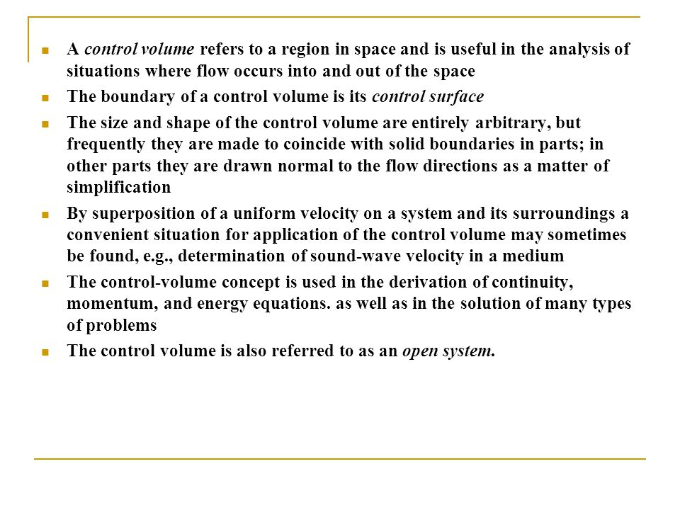 A control volume refers to a region in space and is useful in the analysis of situations where flow occurs into and out of the space The boundary of a