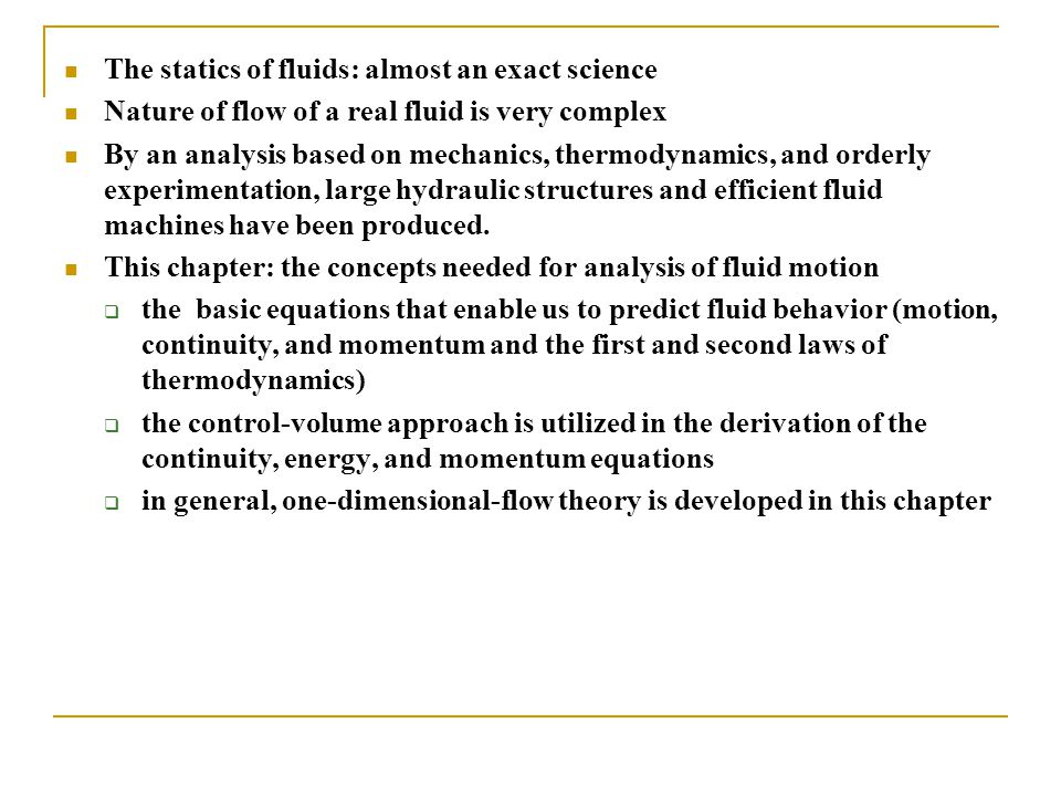 The statics of fluids: almost an exact science Nature of flow of a real fluid is very complex By an analysis based on mechanics, thermodynamics, and o