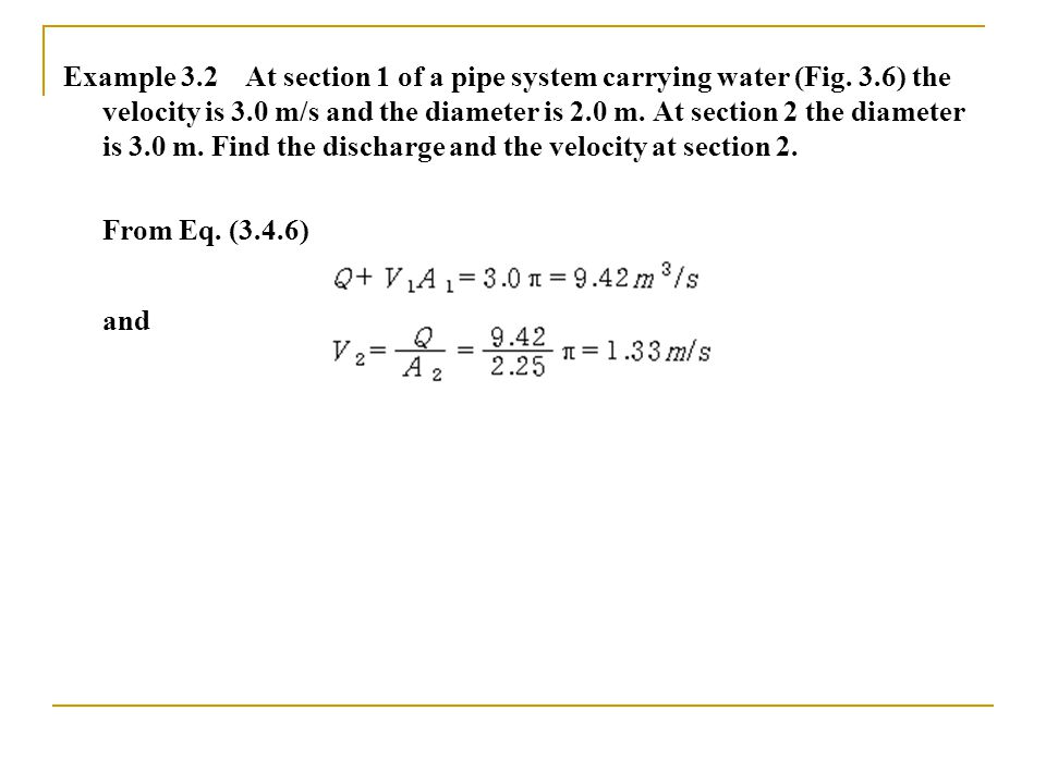 Example 3.2 At section 1 of a pipe system carrying water (Fig. 3.6) the velocity is 3.0 m/s and the diameter is 2.0 m. At section 2 the diameter is 3.