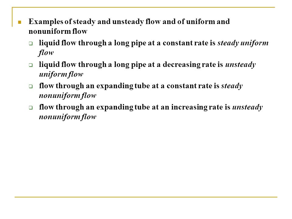 Examples of steady and unsteady flow and of uniform and nonuniform flow  liquid flow through a long pipe at a constant rate is steady uniform flow 