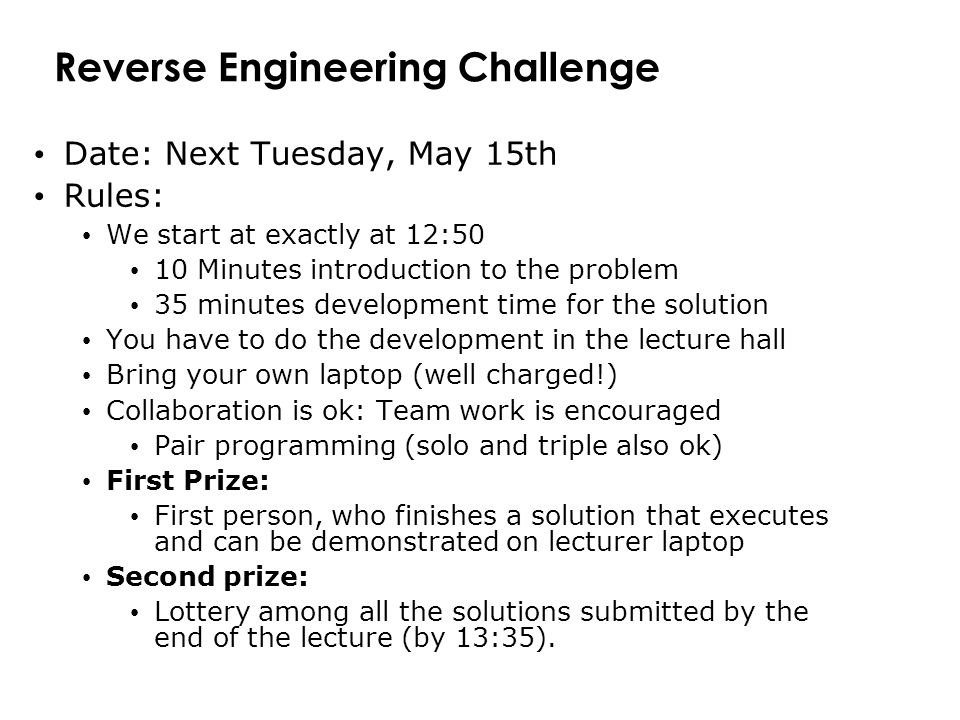 Reverse Engineering Challenge Date: Next Tuesday, May 15th Rules: We start at exactly at 12:50 10 Minutes introduction to the problem 35 minutes development time for the solution You have to do the development in the lecture hall Bring your own laptop (well charged!) Collaboration is ok: Team work is encouraged Pair programming (solo and triple also ok) First Prize: First person, who finishes a solution that executes and can be demonstrated on lecturer laptop Second prize: Lottery among all the solutions submitted by the end of the lecture (by 13:35).