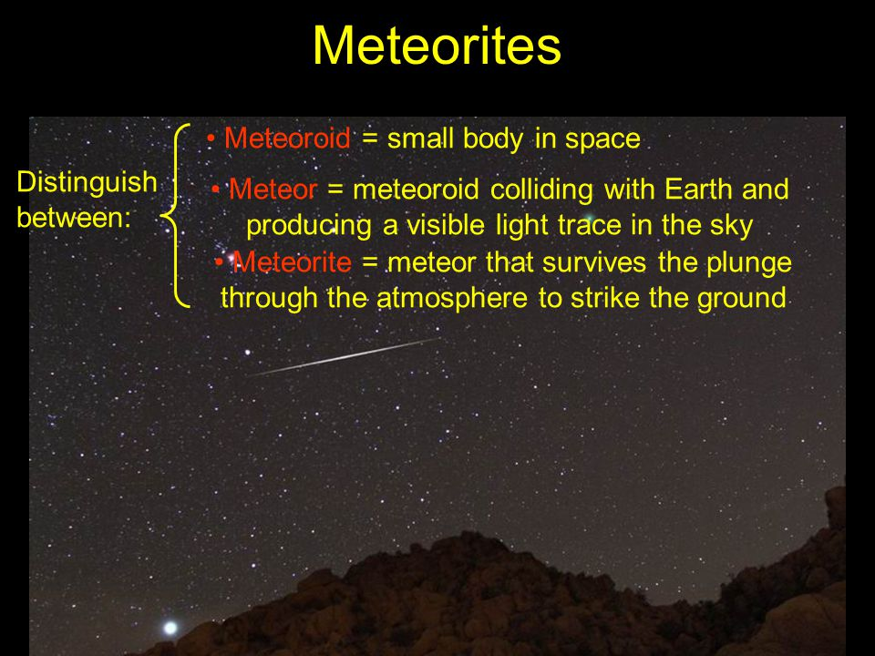 Meteorites Distinguish between: Meteoroid = small body in space Meteor = meteoroid colliding with Earth and producing a visible light trace in the sky