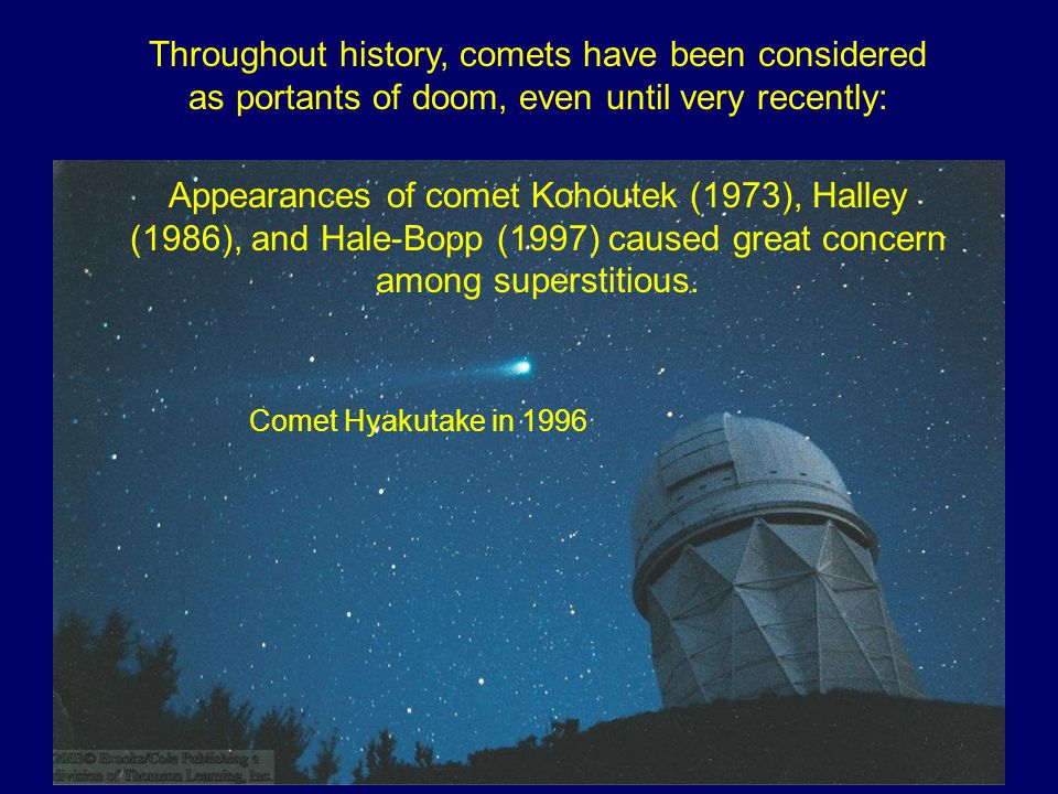 Throughout history, comets have been considered as portants of doom, even until very recently: Appearances of comet Kohoutek (1973), Halley (1986), and Hale-Bopp (1997) caused great concern among superstitious.