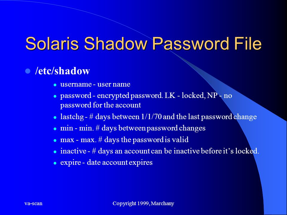 va-scanCopyright 1999, Marchany Solaris Shadow Password File /etc/shadow username - user name password - encrypted password. LK - locked, NP - no pass