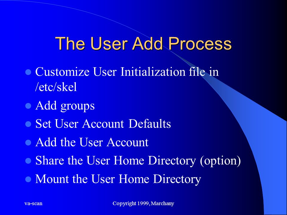 va-scanCopyright 1999, Marchany The User Add Process Customize User Initialization file in /etc/skel Add groups Set User Account Defaults Add the User Account Share the User Home Directory (option) Mount the User Home Directory