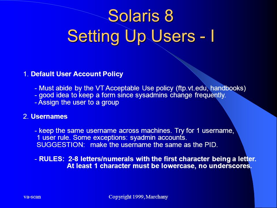 va-scanCopyright 1999, Marchany Solaris 8 Setting Up Users - I 1. Default User Account Policy - Must abide by the VT Acceptable Use policy (ftp.vt.edu