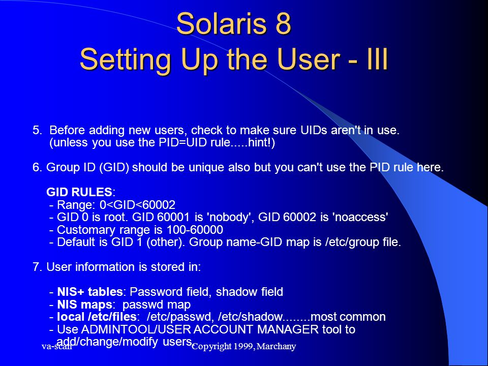 va-scanCopyright 1999, Marchany Solaris 8 Setting Up the User - III 5. Before adding new users, check to make sure UIDs aren't in use. (unless you use