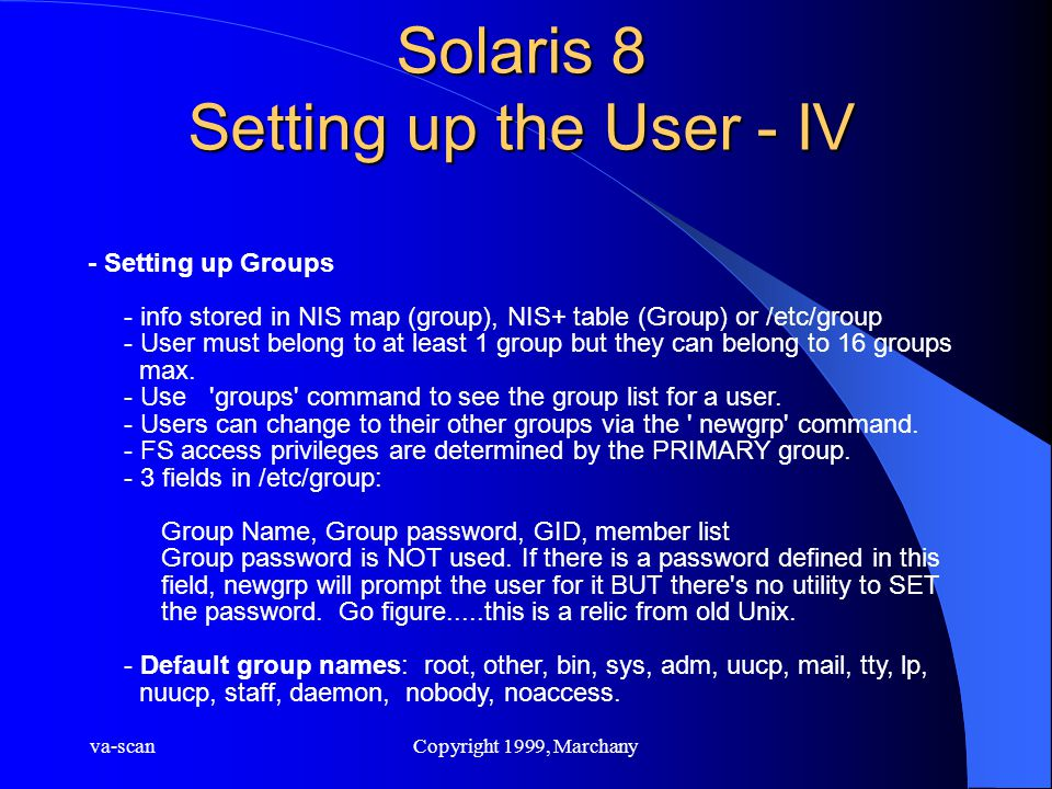 va-scanCopyright 1999, Marchany Solaris 8 Setting up the User - IV - Setting up Groups - info stored in NIS map (group), NIS+ table (Group) or /etc/group - User must belong to at least 1 group but they can belong to 16 groups max.
