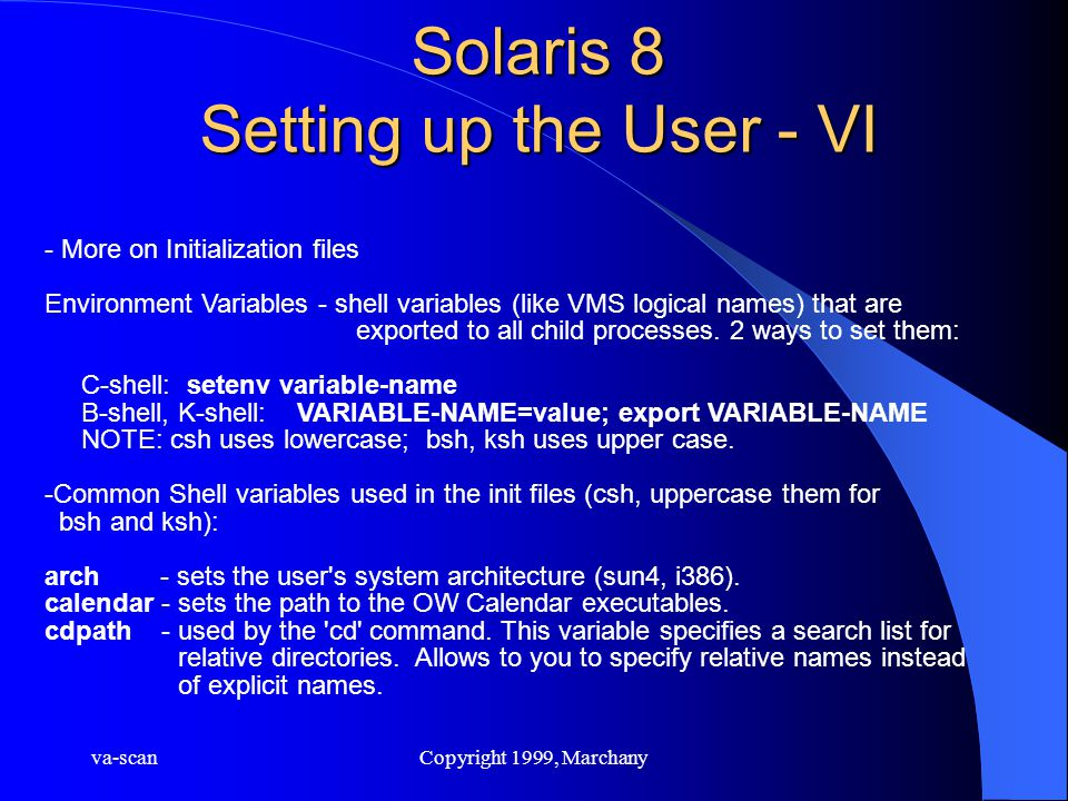 va-scanCopyright 1999, Marchany Solaris 8 Setting up the User - VI - More on Initialization files Environment Variables - shell variables (like VMS logical names) that are exported to all child processes.
