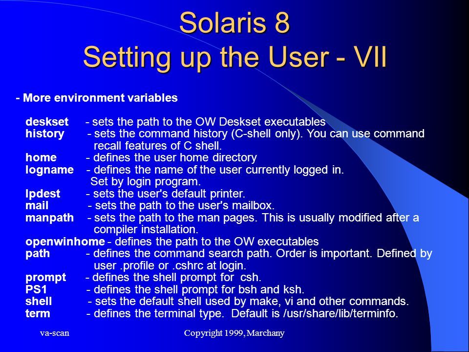 va-scanCopyright 1999, Marchany Solaris 8 Setting up the User - VII - More environment variables deskset - sets the path to the OW Deskset executables history - sets the command history (C-shell only).