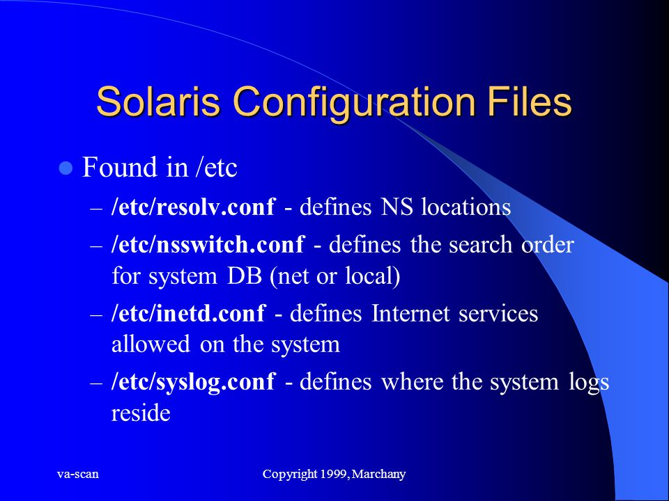 va-scanCopyright 1999, Marchany Solaris Configuration Files Found in /etc – /etc/resolv.conf - defines NS locations – /etc/nsswitch.conf - defines the search order for system DB (net or local) – /etc/inetd.conf - defines Internet services allowed on the system – /etc/syslog.conf - defines where the system logs reside