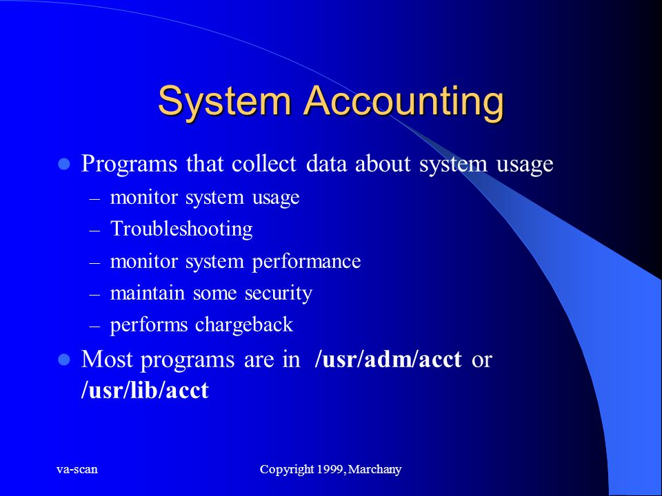 va-scanCopyright 1999, Marchany System Accounting Programs that collect data about system usage – monitor system usage – Troubleshooting – monitor system performance – maintain some security – performs chargeback Most programs are in /usr/adm/acct or /usr/lib/acct