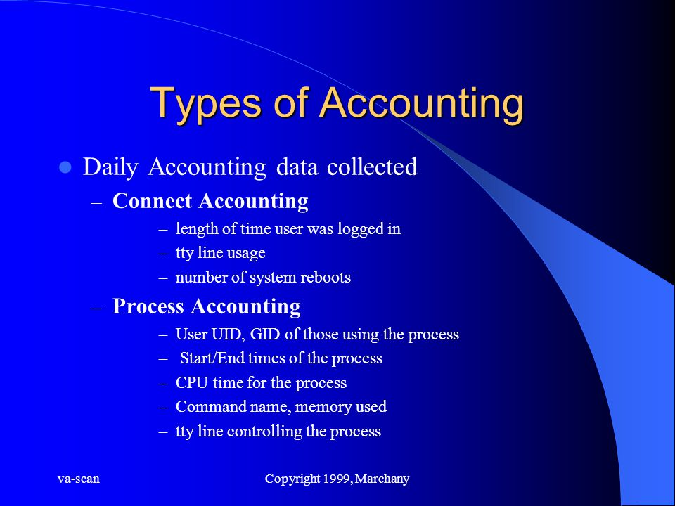 va-scanCopyright 1999, Marchany Types of Accounting Daily Accounting data collected – Connect Accounting –length of time user was logged in –tty line usage –number of system reboots – Process Accounting –User UID, GID of those using the process – Start/End times of the process –CPU time for the process –Command name, memory used –tty line controlling the process