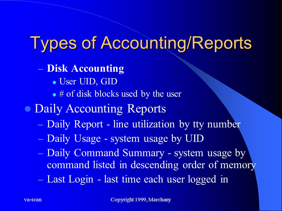 va-scanCopyright 1999, Marchany Types of Accounting/Reports – Disk Accounting User UID, GID # of disk blocks used by the user Daily Accounting Reports