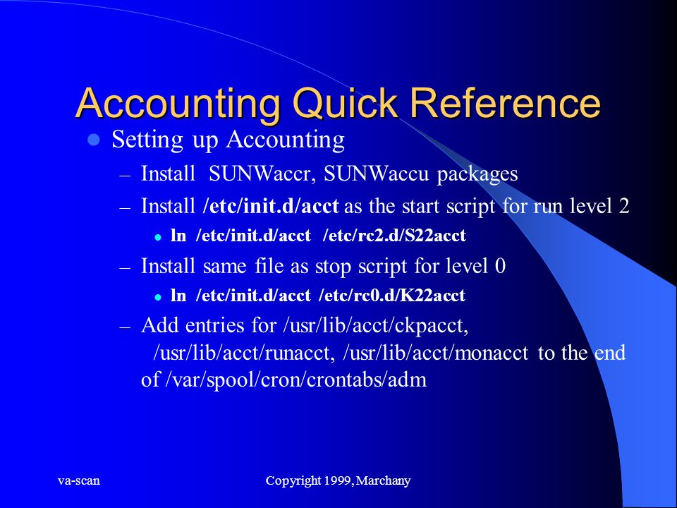 va-scanCopyright 1999, Marchany Accounting Quick Reference Setting up Accounting – Install SUNWaccr, SUNWaccu packages – Install /etc/init.d/acct as the start script for run level 2 ln /etc/init.d/acct /etc/rc2.d/S22acct – Install same file as stop script for level 0 ln /etc/init.d/acct /etc/rc0.d/K22acct – Add entries for /usr/lib/acct/ckpacct, /usr/lib/acct/runacct, /usr/lib/acct/monacct to the end of /var/spool/cron/crontabs/adm